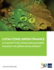 Catalyzing Green Finance : A Concept for Leveraging Blended Finance for Green Development - eBook