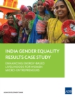 India Gender Equality Results Case Study : Enhancing Energy-Based Livelihoods for Women Micro-Entrepreneurs - eBook