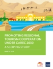 Promoting Regional Tourism Cooperation under CAREC 2030 : A Scoping Study - eBook