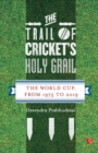 The Trail of Cricket's Holy Grail : The World Cup, from 1975 to 2019 - Book