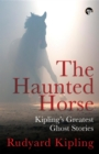 The Haunted Horse : Kipling's Greatest Ghost Stories - eBook