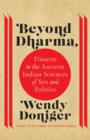 Beyond Dharma : Dissent in the Ancient Indian Sciences of Sex and Politics - eBook