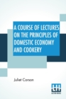 A Course Of Lectures On The Principles Of Domestic Economy And Cookery - Book