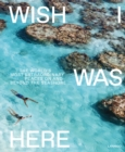 Wish I Was Here : The World's Most Extraordinary Places on and Beyond the Seashore - Book