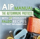 AIP Manual : The Autoimmune Protocol To Treat Inflammation (With 89 Delicious Paleo Recipes) - eBook