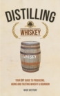 Distilling Whiskey : Your DIY Guide to Producing, Aging and Tasting Whisky & Bourbon