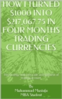 How i turned $1000 into $200,067.75 in four months trading currencies : Learn the basics then apply the strategy - eBook
