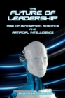 The Future of Leadership : Rise of Automation, Robotics and Artificial Intelligence - Book