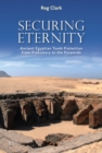 Securing Eternity : Ancient Egyptian Tomb Protection from Prehistory to the Pyramids - Book
