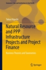 Natural Resource and PPP Infrastructure Projects and Project Finance : Business Theories and Taxonomies - Book