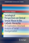 Sociological Perspectives on Clerical Sexual Abuse in the Catholic Hierarchy : An Exploratory Structural Analysis of Social Disorganisation - Book