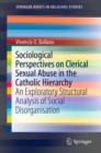 Sociological Perspectives on Clerical Sexual Abuse in the Catholic Hierarchy : An Exploratory Structural Analysis of Social Disorganisation - eBook
