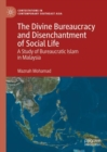 The Divine Bureaucracy and Disenchantment of Social Life : A Study of Bureaucratic Islam in Malaysia - eBook