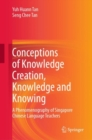 Conceptions of Knowledge Creation, Knowledge and Knowing : A Phenomenography of Singapore Chinese Language Teachers - eBook