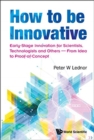 How To Be Innovative: Early Stage Innovation For Scientists, Technologists And Others - From Idea To Proof-of-concept - Book