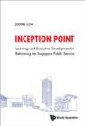 Inception Point: The Use Of Learning And Development To Reform The Singapore Public Service - eBook