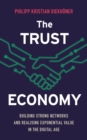 The Trust Economy : Building Strong Networks and Realising Exponential Value in the Digital Age - Book