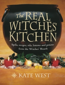 The Real Witches' Kitchen : Spells, Recipes, Oils, Lotions and Potions from the Witches' Hearth, Paperback / softback Book