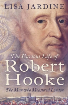 The Curious Life of Robert Hooke : The Man Who Measured London, Paperback Book
