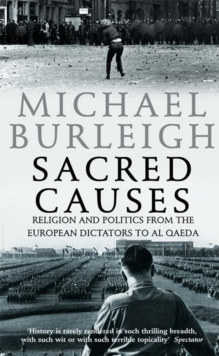 Sacred Causes : Religion and Politics from the European Dictators to Al Qaeda, Paperback / softback Book