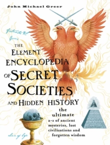The Element Encyclopedia of Secret Societies and Hidden History : The Ultimate A-Z of Ancient Mysteries, Lost Civilizations and Forgotten Wisdom, Hardback Book