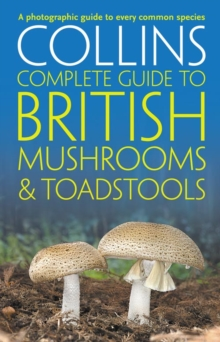 Collins Complete British Mushrooms and Toadstools : The Essential Photograph Guide to Britain's Fungi, Paperback / softback Book