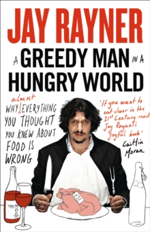 A Greedy Man in a Hungry World : Why (Almost) Everything You Thought You Knew About Food is Wrong, Paperback / softback Book