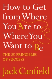 How to Get from Where You Are to Where You Want to Be : The 25 Principles of Success, Paperback / softback Book