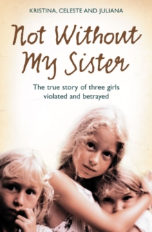 Not without My Sister : The True Story of Three Girls Violated and Betrayed by Those They Trusted, Paperback Book