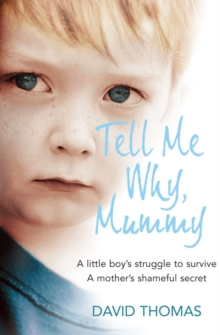 Tell Me Why, Mummy : A Little Boy's Struggle to Survive. a Mother's Shameful Secret. the Power to Forgive., Paperback / softback Book