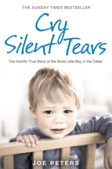 Cry Silent Tears : The Horrific True Story of the Mute Little Boy in the Cellar, Paperback / softback Book