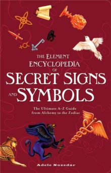 The Element Encyclopedia of Secret Signs and Symbols : The Ultimate A-Z Guide from Alchemy to the Zodiac, Paperback Book