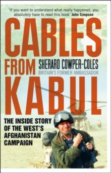 Cables from Kabul : The Inside Story of the West's Afghanistan Campaign, Paperback Book