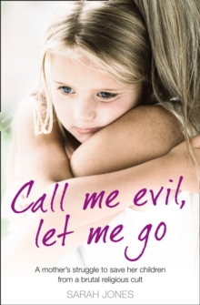 Call Me Evil, Let Me Go : A Mother's Struggle to Save Her Children from a Brutal Religious Cult, Paperback / softback Book