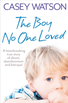 The Boy No One Loved: A Heartbreaking True Story of Abuse, Abandonment and Betrayal, EPUB eBook