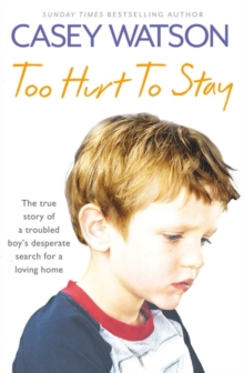 Too Hurt to Stay : The True Story of a Troubled Boy's Desperate Search for a Loving Home, Paperback / softback Book