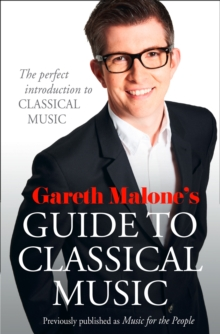 Gareth Malone's Guide to Classical Music : The Perfect Introduction to Classical Music, Paperback Book