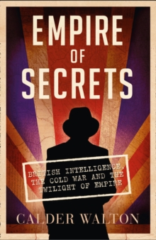 Empire of Secrets : British Intelligence, the Cold War and the Twilight of Empire, Paperback / softback Book