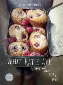 What Katie Ate : Recipes and Other Bits and Bobs, Hardback Book