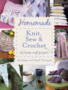 Homemade Knit, Sew and Crochet : 25 Home Craft Projects, Paperback Book