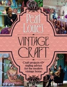 Pearl Lowe's Vintage Craft : 50 Craft Projects and Home Styling Advice, Hardback Book
