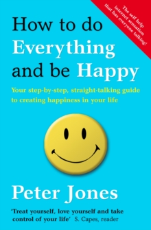 How to Do Everything and Be Happy : Your Step-by-Step, Straight-Talking Guide to Creating Happiness in Your Life, Paperback Book