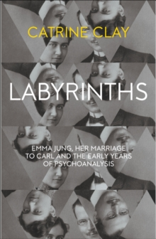 Labyrinths : Emma Jung, Her Marriage to Carl and the Early Years of Psychoanalysis, Hardback Book