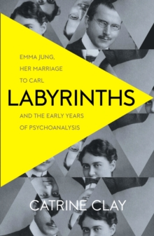 Labyrinths : Emma Jung, Her Marriage to Carl and the Early Years of Psychoanalysis, Paperback / softback Book