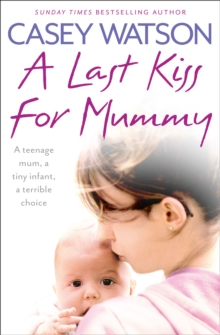 A Last Kiss for Mummy : A Teenage Mum, a Tiny Infant, a Desperate Decision, Paperback / softback Book