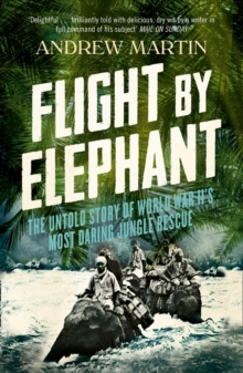 Flight By Elephant : The Untold Story of World War II's Most Daring Jungle Rescue, Paperback Book