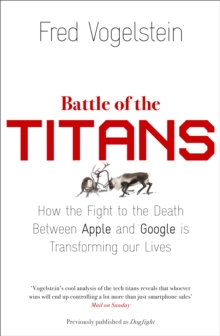 Battle of the Titans : How the Fight to the Death Between Apple and Google is Transforming Our Lives (Previously Published as `Dogfight'), Paperback Book