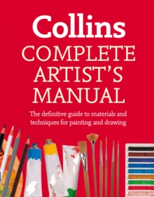 Complete Artist's Manual : The Definitive Guide to Materials and Techniques for Painting and Drawing, Paperback Book