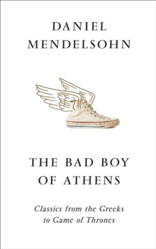 The Bad Boy of Athens : Classics from the Greeks to Game of Thrones, Hardback Book