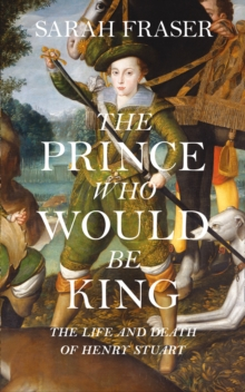 The Prince Who Would be King : The Life and Death of Henry Stuart, Hardback Book